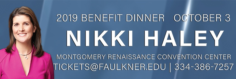 2019 Benefit Dinner, October 3 featuring Nikki Haley, Montgomery Renaissance Convention Center, Tickets at Faulkner.edu/ Phone: 334-386-7257