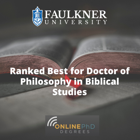Badge. Faulkner University's very own Doctor of Philosophy in Biblical Studies found itself highly praised on Online-PhD-Degrees.com's ranking of the 8 best online Doctorate in Theology programs.